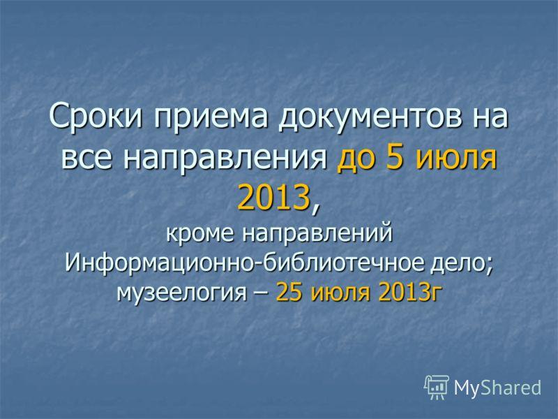Сроки приема документов на все направления до 5 июля 2013, кроме направлений Информационно-библиотечное дело; музеелогия – 25 июля 2013г