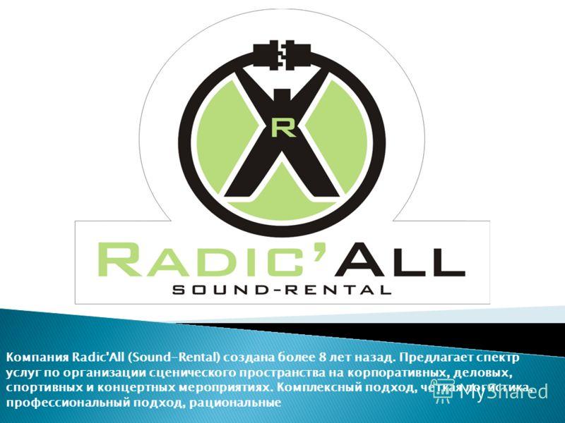 Компания Radic'All (Sound-Rental) создана более 8 лет назад. Предлагает спектр услуг по организации сценического пространства на корпоративных, деловых, спортивных и концертных мероприятиях. Комплексный подход, четкая логистика, профессиональный подх