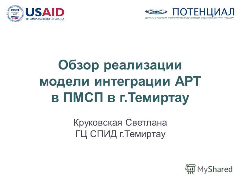 Обзор реализации модели интеграции АРТ в ПМСП в г.Темиртау Круковская Светлана ГЦ СПИД г.Темиртау
