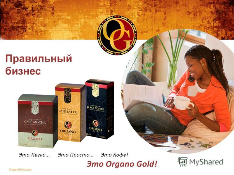 Правильный бизнес Это Легко... Это Просто... Это Кофе! Это Organo Gold!