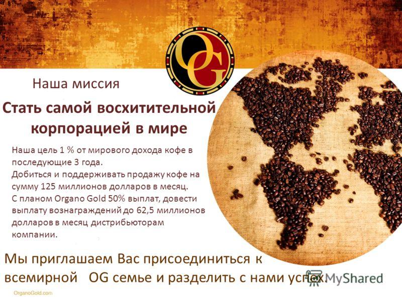 Наша миссия Стать самой восхитительной корпорацией в мире Наша цель 1 % от мирового дохода кофе в последующие 3 года. Добиться и поддерживать продажу кофе на сумму 125 миллионов долларов в месяц. С планом Organo Gold 50% выплат, довести выплату возна