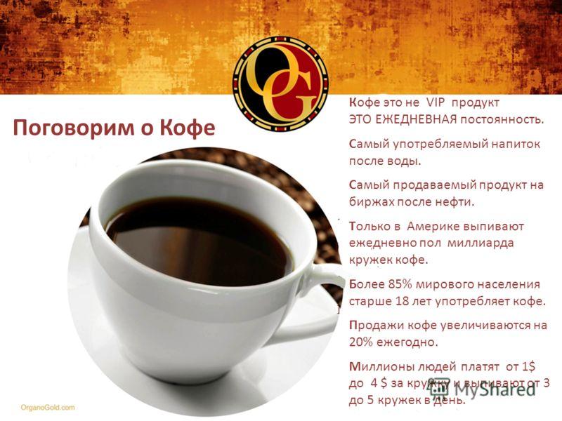 Поговорим о Кофе Кофе это не VIP продукт ЭТО ЕЖЕДНЕВНАЯ постоянность. Самый употребляемый напиток после воды. Самый продаваемый продукт на биржах после нефти. Только в Америке выпивают ежедневно пол миллиарда кружек кофе. Более 85% мирового населения
