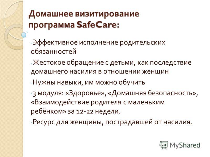 Домашнее визитирование программа SafeCare: - Эффективное исполнение родительских обязанностей - Жестокое обращение с детьми, как последствие домашнего насилия в отношении женщин - Нужны навыки, им можно обучить - 3 модуля : « Здоровье », « Домашняя б