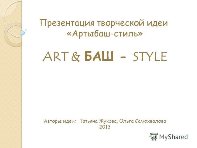 Презентация творческой идеи «Артыбаш-стиль» ART & БАШ - STYLE Авторы идеи: Татьяна Жукова, Ольга Самохвалова 2013
