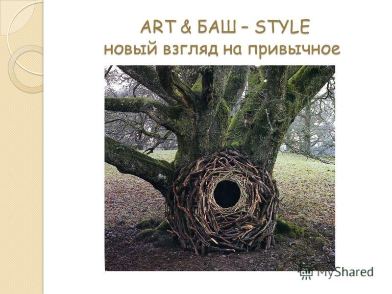 ART & БАШ – STYLE новый взгляд на привычное ART & БАШ – STYLE новый взгляд на привычное