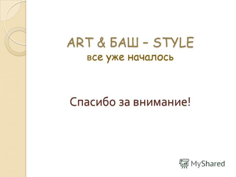 ART & БАШ – STYLE в се уже началось Спасибо за внимание !