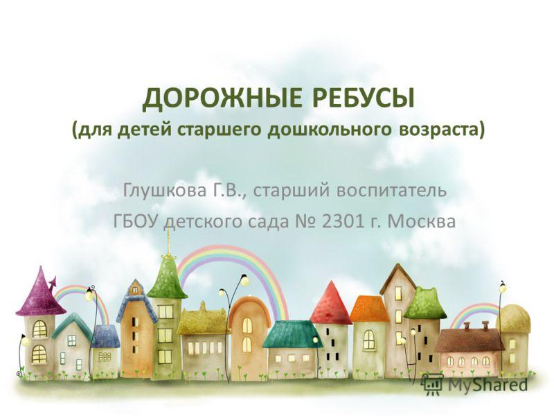 ДОРОЖНЫЕ РЕБУСЫ (для детей старшего дошкольного возраста) Глушкова Г.В., старший воспитатель ГБОУ детского сада 2301 г. Москва