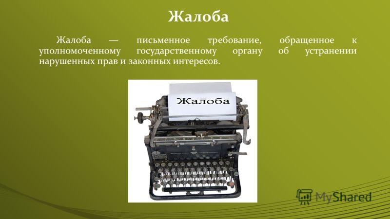 Жалоба Жалоба письменное требование, обращенное к уполномоченному государственному органу об устранении нарушенных прав и законных интересов.