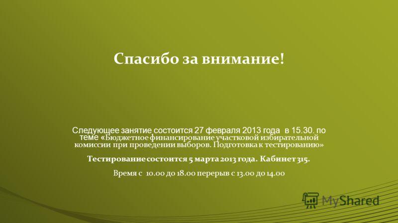 Спасибо за внимание! Следующее занятие состоится 27 февраля 2013 года в 15.30. по теме « Бюджетное финансирование участковой избирательной комиссии при проведении выборов. Подготовка к тестированию» Тестирование состоится 5 марта 2013 года. Кабинет 3