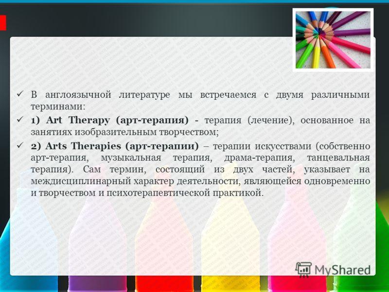 В англоязычной литературе мы встречаемся с двумя различными терминами: 1) Art Therapy (арт-терапия) - терапия (лечение), основанное на занятиях изобразительным творчеством; 2) Arts Therapies (арт-терапии) – терапии искусствами (собственно арт-терапия