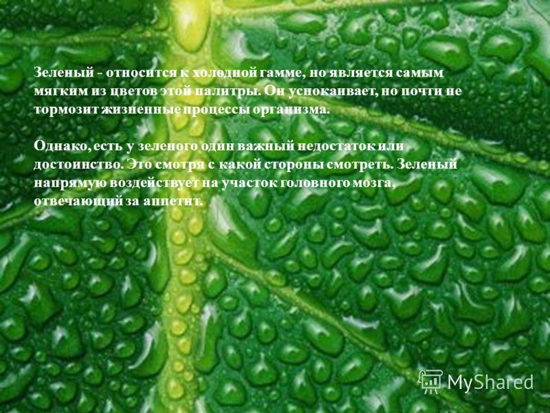 Зеленый - относится к холодной гамме, но является самым мягким из цветов этой палитры. Он успокаивает, но почти не тормозит жизненные процессы организма. Однако, есть у зеленого один важный недостаток или достоинство. Это смотря с какой стороны смотр