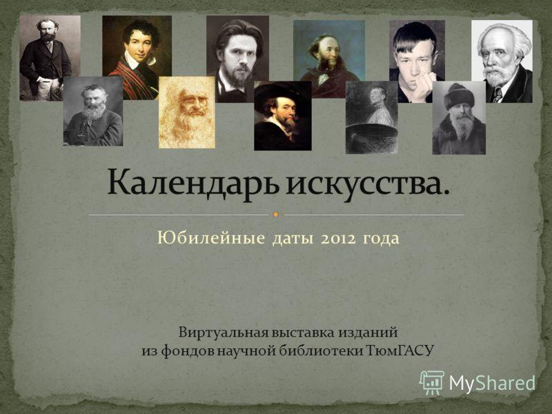 Юбилейные даты 2012 года Виртуальная выставка изданий из фондов научной библиотеки ТюмГАСУ