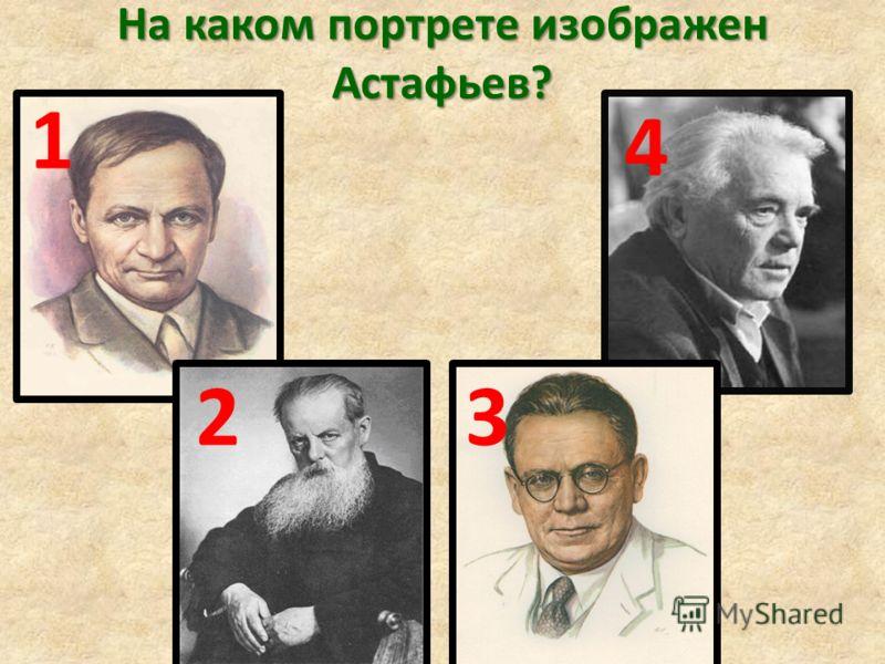 На каком портрете изображен Астафьев? 1 23 4
