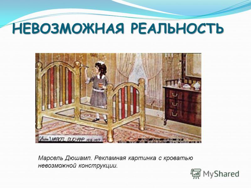 НЕВОЗМОЖНАЯ РЕАЛЬНОСТЬ Марсель Дюшамп. Рекламная картинка с кроватью невозможной конструкции.