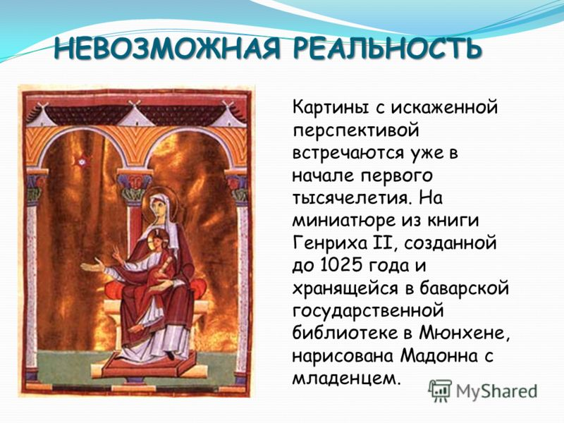 НЕВОЗМОЖНАЯ РЕАЛЬНОСТЬ Картины с искаженной перспективой встречаются уже в начале первого тысячелетия. На миниатюре из книги Генриха II, созданной до 1025 года и хранящейся в баварской государственной библиотеке в Мюнхене, нарисована Мадонна с младен