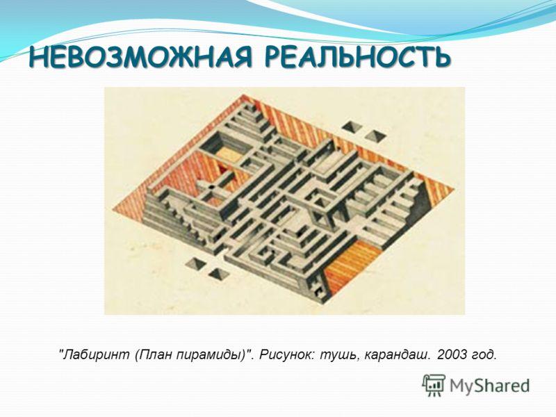 НЕВОЗМОЖНАЯ РЕАЛЬНОСТЬ Лабиринт (План пирамиды). Рисунок: тушь, карандаш. 2003 год.