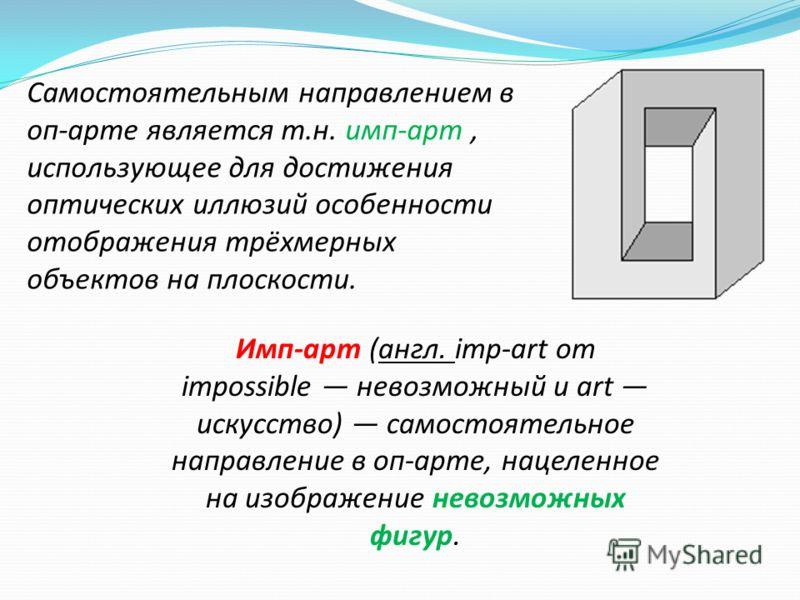 Самостоятельным направлением в оп-арте является т.н. имп-арт, использующее для достижения оптических иллюзий особенности отображения трёхмерных объектов на плоскости. Имп-арт (англ. imp-art от impossible невозможный и art искусство) самостоятельное н