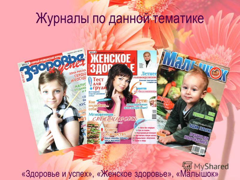 Журналы по данной тематике «Здоровье и успех», «Женское здоровье», «Малышок»