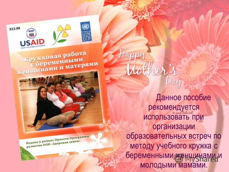 Данное пособие рекомендуется использовать при организации образовательных встреч по методу учебного кружка с беременными женщинами и молодыми мамами.