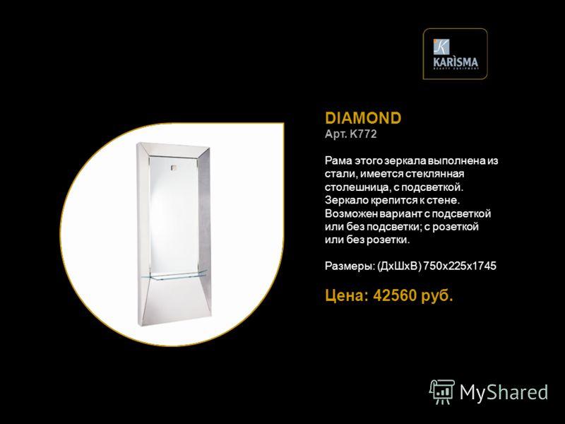 DIAMOND Арт. K772 Рама этого зеркала выполнена из стали, имеется стеклянная столешница, с подсветкой. Зеркало крепится к стене. Возможен вариант с подсветкой или без подсветки; с розеткой или без розетки. Размеры: (ДхШхВ) 750х225х1745 Цена: 42560 руб