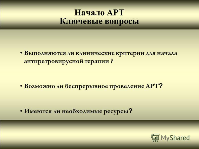 Начало АРТ Ключевые вопросы Выполняются ли клинические критерии для начала антиретровирусной терапии ? Возможно ли беспрерывное проведение АРТ ? Имеются ли необходимые ресурсы ?