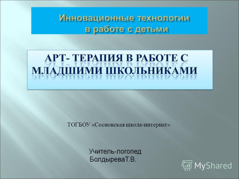 ТОГБОУ «Сосновская школа-интернат» Учитель-логопед БолдыреваТ.В.