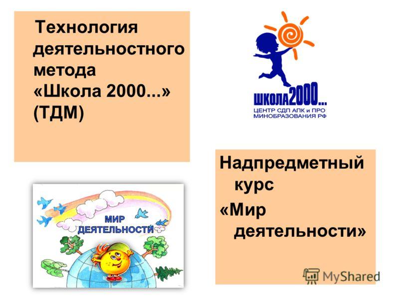 Технология деятельностного метода «Школа 2000...» (ТДМ) Надпредметный курс «Мир деятельности»