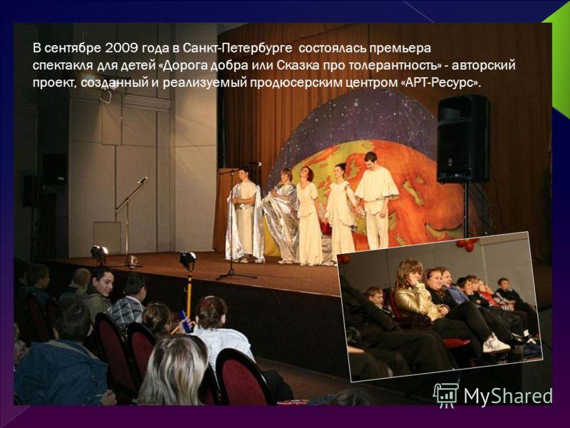В сентябре 2009 года в Санкт-Петербурге состоялась премьера спектакля для детей «Дорога добра или Сказка про толерантность» - авторский проект, созданный и реализуемый продюсерским центром «АРТ-Ресурс».