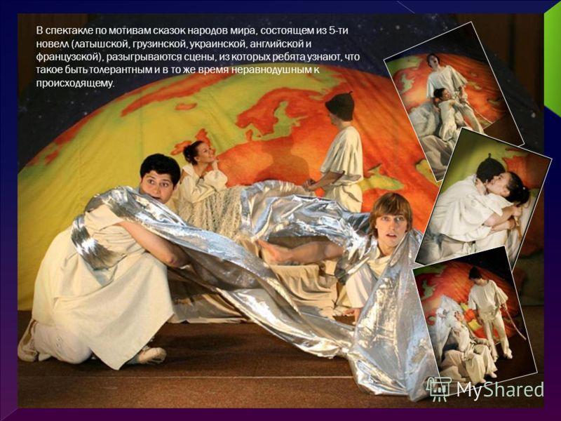 В спектакле по мотивам сказок народов мира, состоящем из 5-ти новелл (латышской, грузинской, украинской, английской и французской), разыгрываются сцены, из которых ребята узнают, что такое быть толерантным и в то же время неравнодушным к происходящем