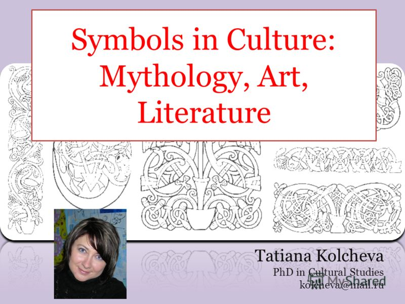 Symbols in Culture: Mythology, Art, Literature Tatiana Kolcheva PhD in Cultural Studies kolcheva@mail.ru