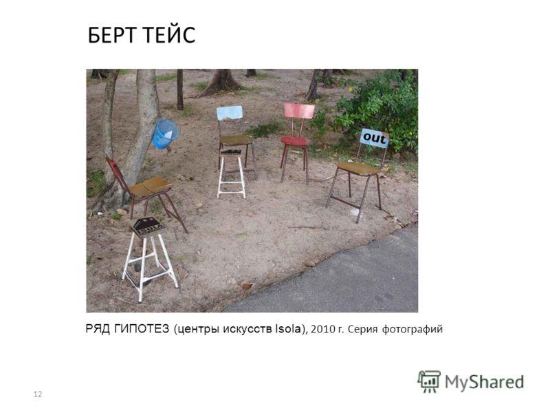12 БЕРТ ТЕЙС РЯД ГИПОТЕЗ (центры искусств Isola), 2010 г. Серия фотографий