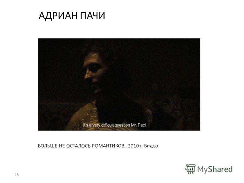 13 АДРИАН ПАЧИ БОЛЬШЕ НЕ ОСТАЛОСЬ РОМАНТИКОВ, 2010 г. Видео