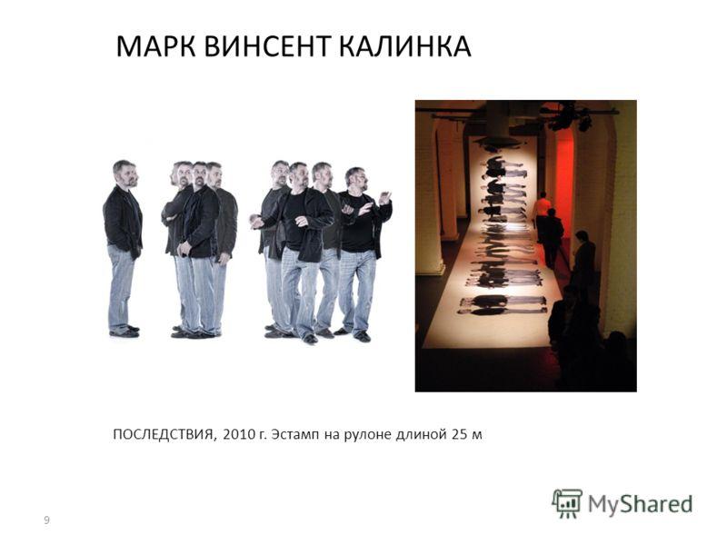 9 МАРК ВИНСЕНТ КАЛИНКА ПОСЛЕДСТВИЯ, 2010 г. Эстамп на рулоне длиной 25 м