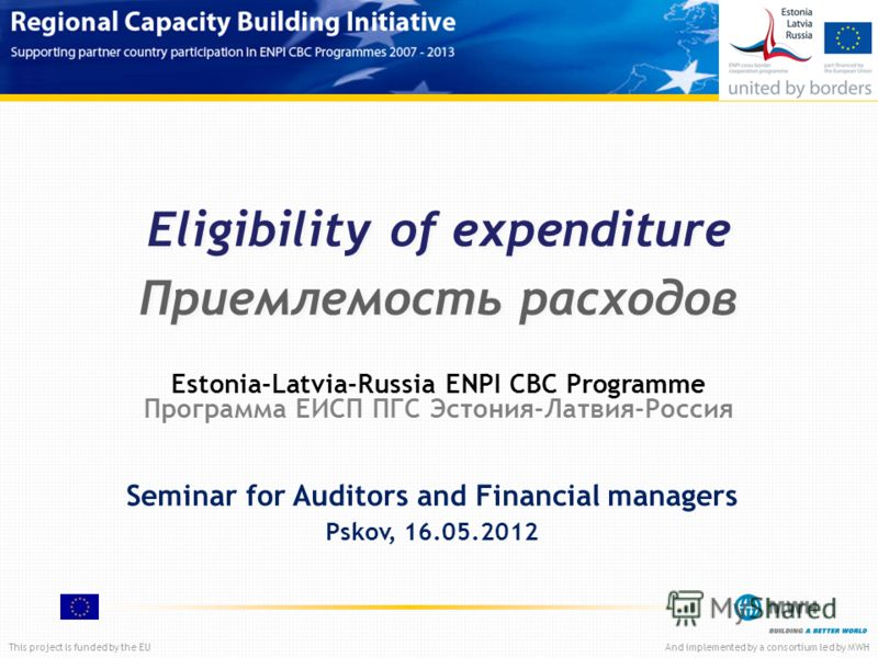 This project is funded by the EUAnd implemented by a consortium led by MWH Eligibility of expenditure Приемлемость расходов Seminar for Auditors and Financial managers Pskov, 16.05.2012 Estonia-Latvia-Russia ENPI CBC Programme Программа ЕИСП ПГС Эсто