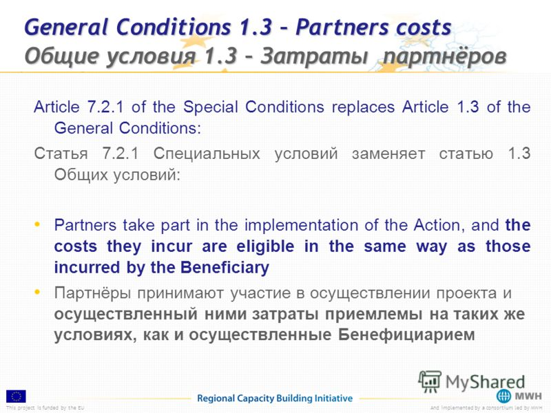 This project is funded by the EUAnd implemented by a consortium led by MWH General Conditions 1.3 – Partners costs Общие условия 1.3 – Затраты партнёров Article 7.2.1 of the Special Conditions replaces Article 1.3 of the General Conditions: Статья 7.