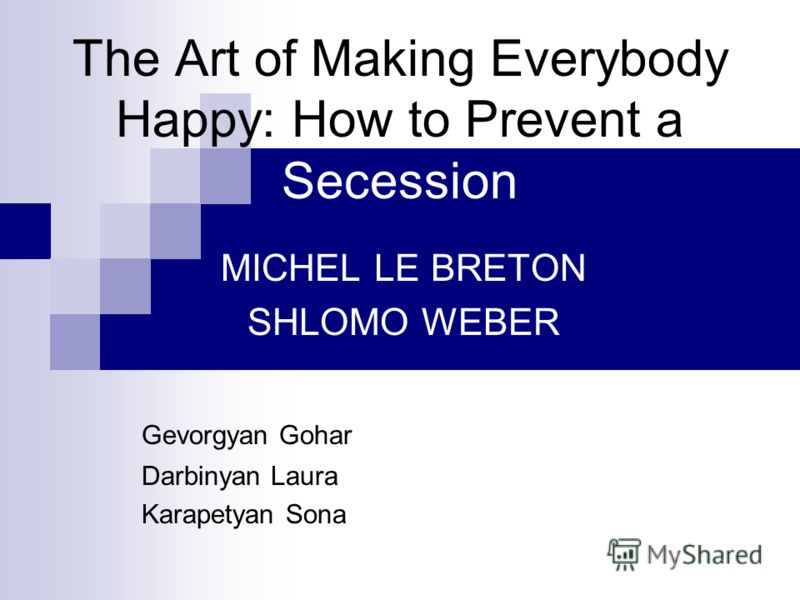 The Art of Making Everybody Happy: How to Prevent a Secession MICHEL LE BRETON SHLOMO WEBER Gevorgyan Gohar Darbinyan Laura Karapetyan Sona