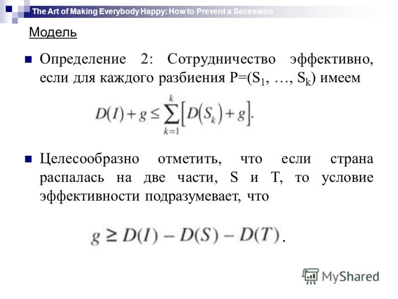 Определение 2: Сотрудничество эффективно, если для каждого разбиения P=(S 1, …, S k ) имеем Целесообразно отметить, что если страна распалась на две части, S и T, то условие эффективности подразумевает, что. The Art of Making Everybody Happy: How to