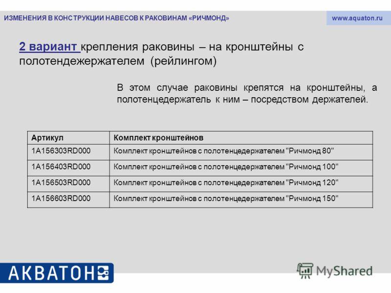 www.aquaton.ru 2 вариант крепления раковины – на кронштейны с полотендежержателем (рейлингом) В этом случае раковины крепятся на кронштейны, а полотенцедержатель к ним – посредством держателей. АртикулКомплект кронштейнов 1A156303RD000Комплект кроншт