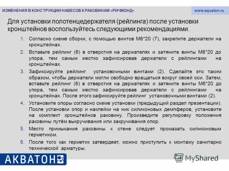 www.aquaton.ru Для установки полотенцедержателя (рейлинга) после установки кронштейнов воспользуйтесь следующими рекомендациями. 1.Согласно схеме сборки, с помощью винтов М6*20 (7), закрепите держатели на кронштейнах. 2.Вставьте рейлинг (6) в отверст