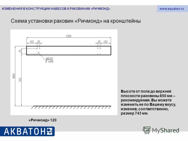 www.aquaton.ru Схема установки раковин «Ричмонд» на кронштейны «Ричмонд» 120 Высота от пола до верхней плоскости раковины 850 мм – рекомендуемая. Вы можете изменить ее по Вашему вкусу, изменив, соответственно, размер 743 мм. ИЗМЕНЕНИЯ В КОНСТРУКЦИИ Н