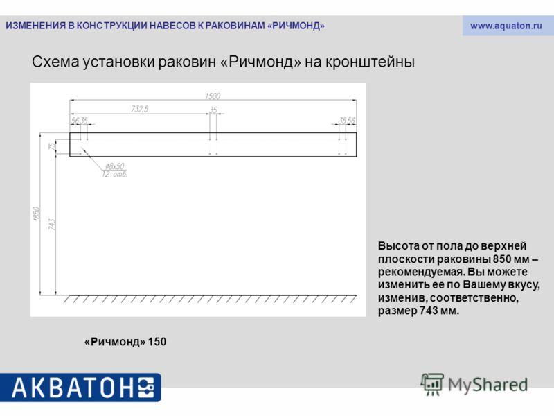 www.aquaton.ru Схема установки раковин «Ричмонд» на кронштейны «Ричмонд» 150 Высота от пола до верхней плоскости раковины 850 мм – рекомендуемая. Вы можете изменить ее по Вашему вкусу, изменив, соответственно, размер 743 мм. ИЗМЕНЕНИЯ В КОНСТРУКЦИИ Н