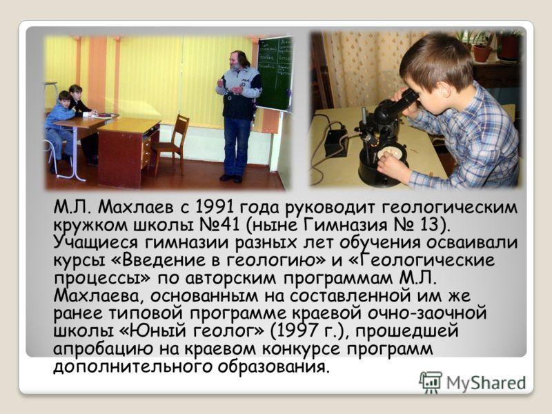 М.Л. Махлаев с 1991 года руководит геологическим кружком школы 41 (ныне Гимназия 13). Учащиеся гимназии разных лет обучения осваивали курсы «Введение в геологию» и «Геологические процессы» по авторским программам М.Л. Махлаева, основанным на составле