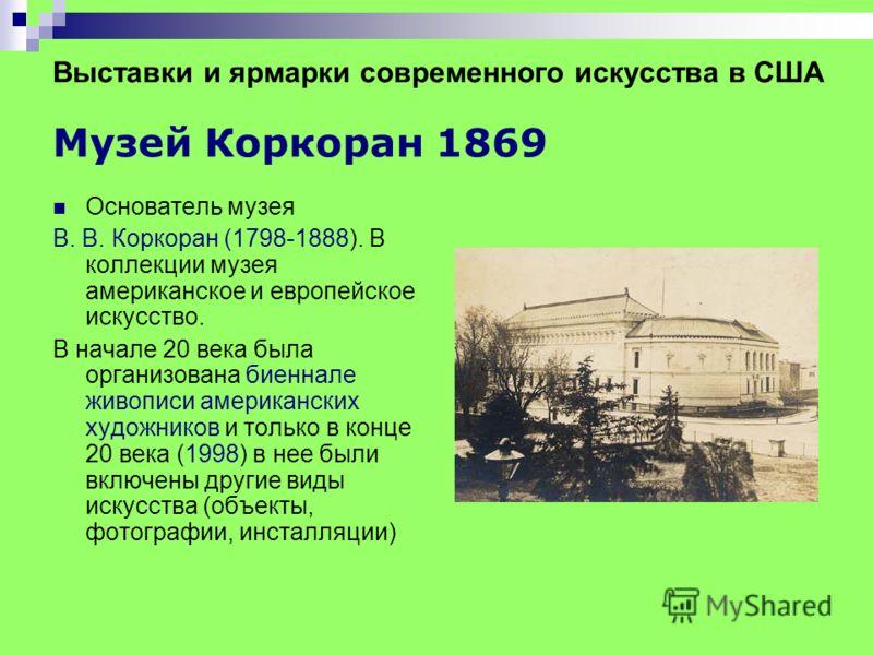 Выставки и ярмарки современного искусства в США Музей Коркоран 1869 Основатель музея В. В. Коркоран (1798-1888). В коллекции музея американское и европейское искусство. В начале 20 века была организована биеннале живописи американских художников и то