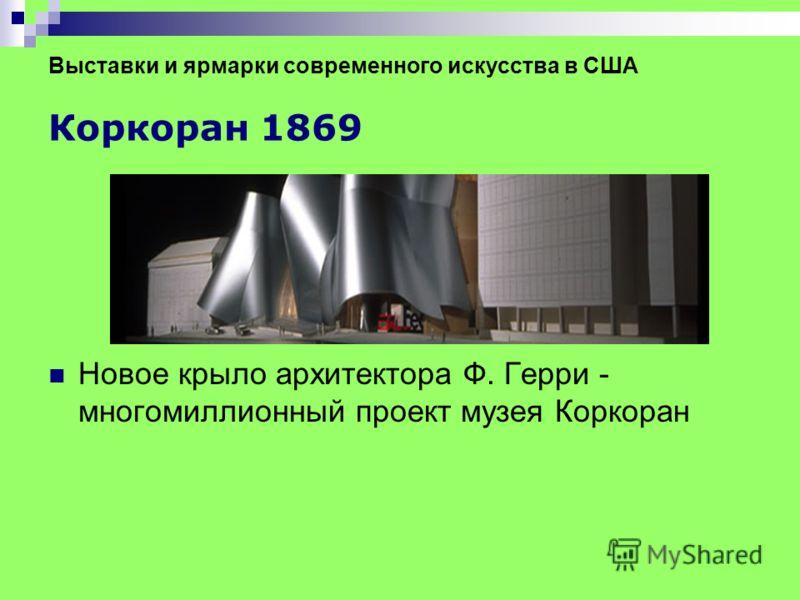 Выставки и ярмарки современного искусства в США Коркоран 1869 Новое крыло архитектора Ф. Герри - многомиллионный проект музея Коркоран