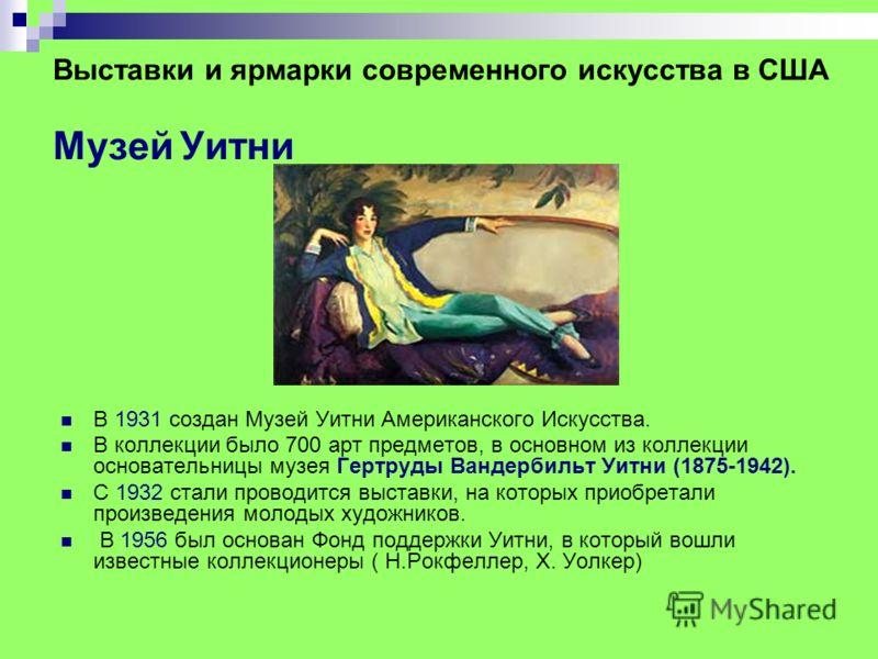 Выставки и ярмарки современного искусства в США Музей Уитни В 1931 создан Музей Уитни Американского Искусства. В коллекции было 700 арт предметов, в основном из коллекции основательницы музея Гертруды Вандербильт Уитни (1875-1942). С 1932 стали прово