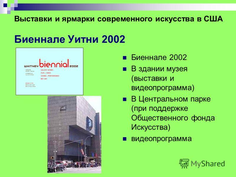 Выставки и ярмарки современного искусства в США Биеннале Уитни 2002 Биеннале 2002 В здании музея (выставки и видеопрограмма) В Центральном парке (при поддержке Общественного фонда Искусства) видеопрограмма