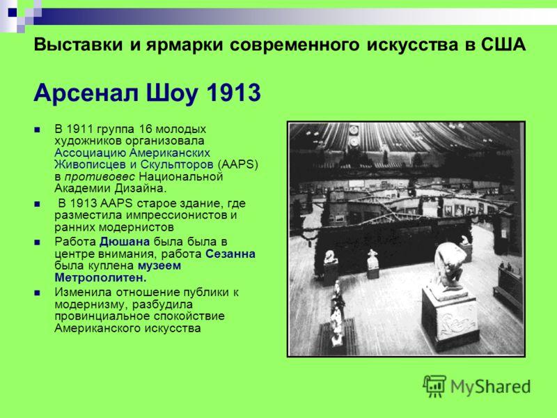 Выставки и ярмарки современного искусства в США Арсенал Шоу 1913 В 1911 группа 16 молодых художников организовала Ассоциацию Американских Живописцев и Скульпторов (AAPS) в противовес Национальной Академии Дизайна. В 1913 AAPS старое здание, где разме