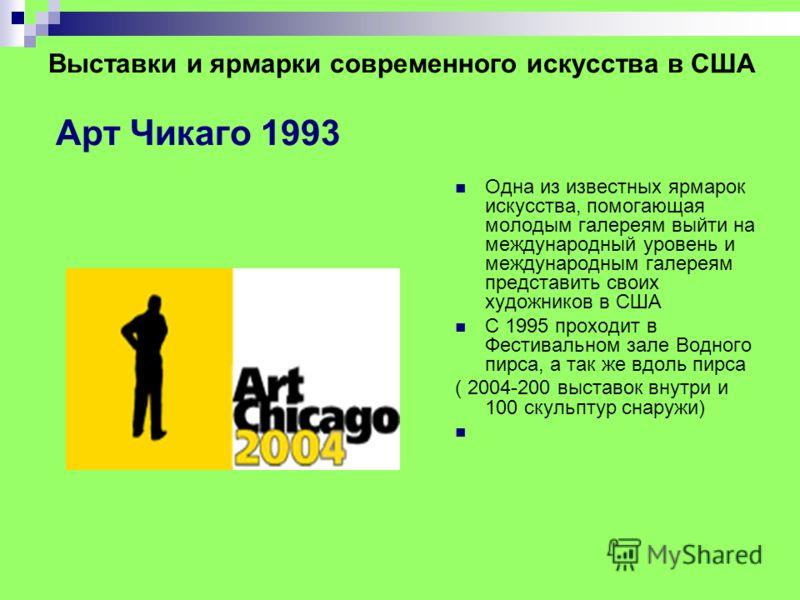 Выставки и ярмарки современного искусства в США Арт Чикаго 1993 Одна из известных ярмарок искусства, помогающая молодым галереям выйти на международный уровень и международным галереям представить своих художников в США С 1995 проходит в Фестивальном