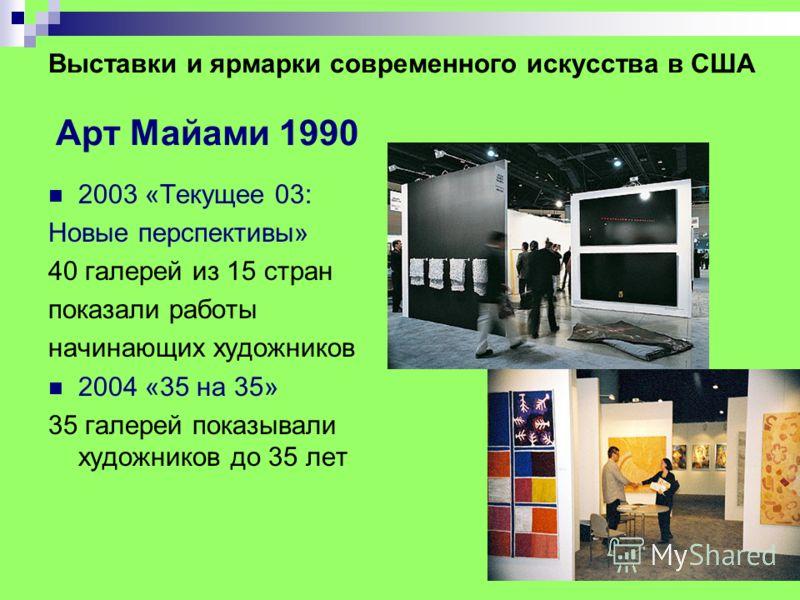 Выставки и ярмарки современного искусства в США Арт Майами 1990 2003 «Текущее 03: Новые перспективы» 40 галерей из 15 стран показали работы начинающих художников 2004 «35 на 35» 35 галерей показывали художников до 35 лет