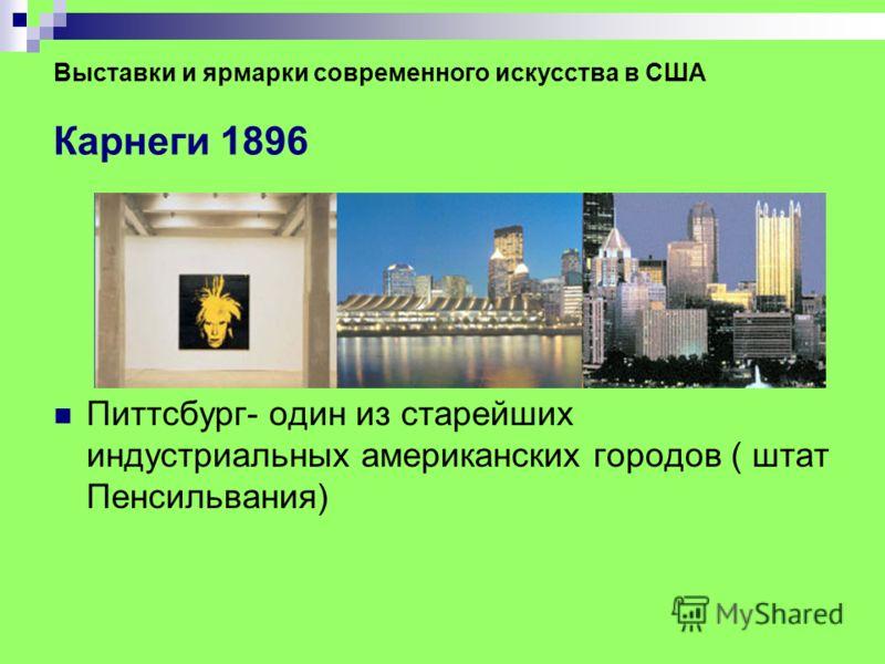 Выставки и ярмарки современного искусства в США Карнеги 1896 Питтсбург- один из старейших индустриальных американских городов ( штат Пенсильвания)